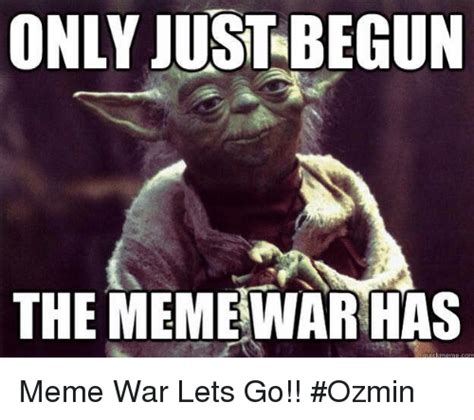 Lets Go Meme - only just begun the rhas memewar meme war lets go ozmin