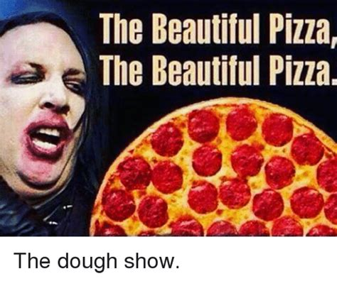 Memes About Pizza - the beautiful pizza the beautiful pizza the dough show