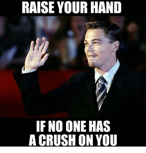 Raising Hand Meme - raise your hand if no one has a crush on you crush meme