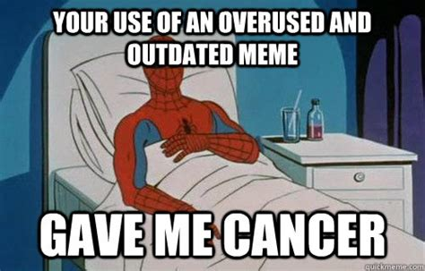 Overused Memes - your use of an overused and outdated meme gave me cancer that post gave me cancer quickmeme