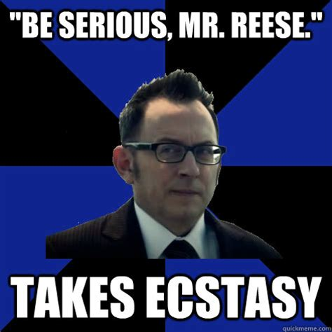 Reese Meme - quot be serious mr reese quot takes ecstasy advice finch