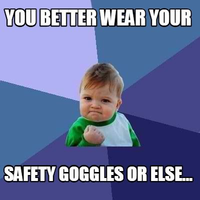 Goggles Meme - meme creator you better wear your safety goggles or else