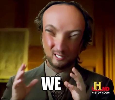 Blank Aliens Meme - ancient aliens meme we know your meme