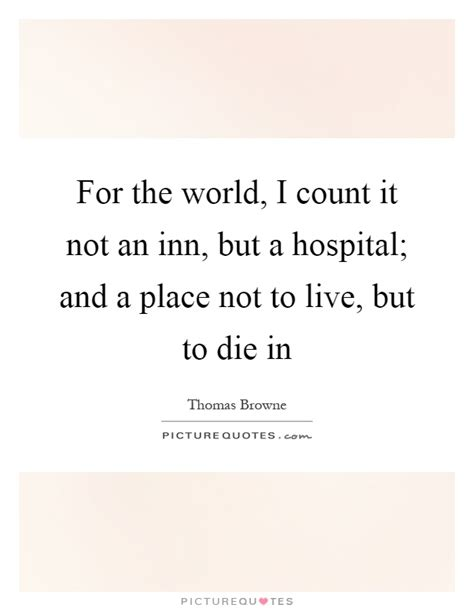 A Place To Live Lyrics For The World I Count It Not An Inn But A Hospital And A Picture Quotes
