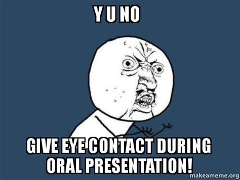 Oral Memes - y u no give eye contact during oral presentation y u no make a meme