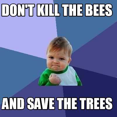 Meme Meme - meme creator don t kill the bees and save the trees meme