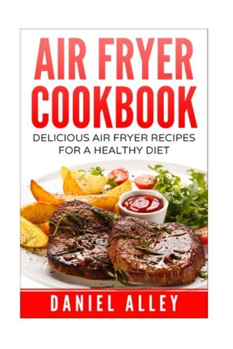 air fryer cookbook 550 air fryer recipes for delicious and healthy meals books daniel alley author profile news books and speaking