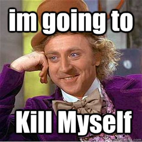 Shoot Myself Meme - im going to kill myself condescending wonka quickmeme