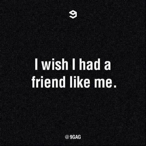 wish i had it i wish i had a friend like me quotes friendship quote