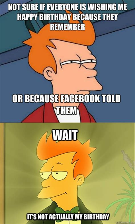 Birthday Memes For Facebook - not sure if everyone is wishing me happy birthday because