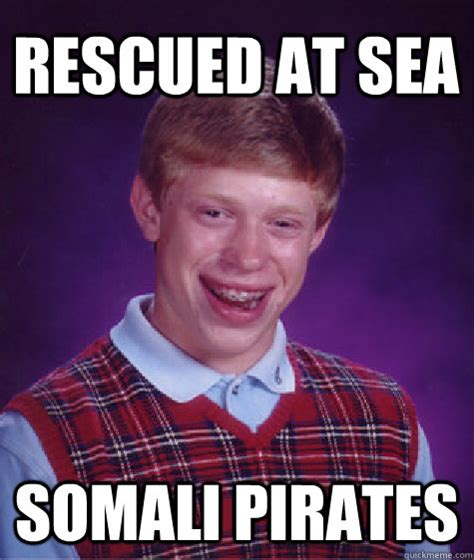 Funny Somali Memes - rescued at sea somali pirates bad luck brian quickmeme