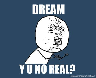 Meme Dream - dream dreams meme real y u no y image 44491 on