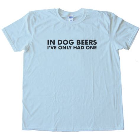 in beers i ve only had one in beers i ve only had one shirt