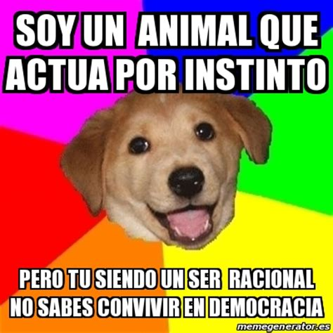 Animal Meme Generator - meme advice dog soy un animal que actua por instinto