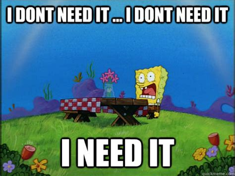 I Need It Meme - i need it dried up spongebob 2 quickmeme