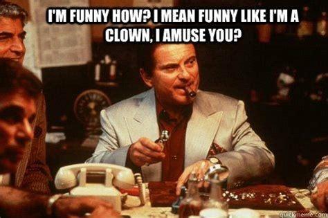 Goodfellas Meme - i m funny how i mean funny like i m a clown i amuse use