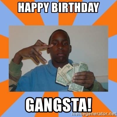 Gangsta Meme - happy birthday gangsta now that s gangsta meme generator