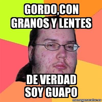 Gordo Meme - meme friki gordo con granos y lentes de verdad soy guapo