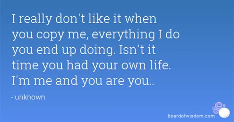 Dont Coppy Me i really don t like it when you copy me everything i do you end up doing isn t it time you had