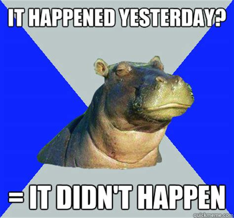 Skeptical Hippo Meme - it happened yesterday it didn t happen skeptical