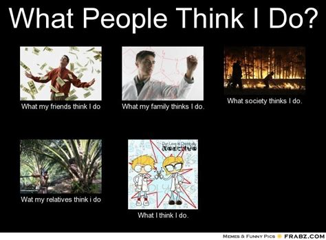 What My Friends Think I Do Meme Generator - what people think i do meme generator what i do