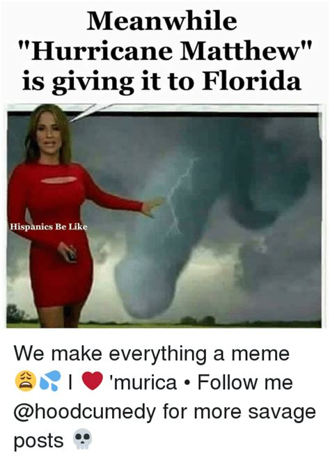 Hurricane Matthew Memes - meanwhile hurricane matthew is giving it to florida hispanics be like we make everything a meme