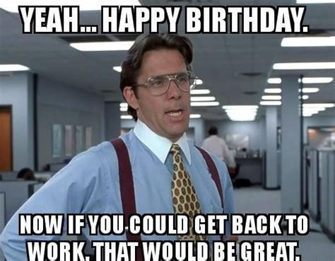 Office Space Birthday Meme - 75 funny happy birthday memes for friends and family 2018