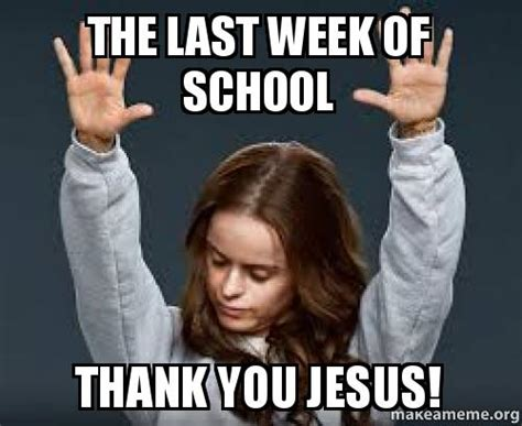 the last week of school thank you jesus make a meme