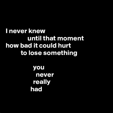 i never knew that i never knew until that moment how bad it could hurt to lose something you never really had