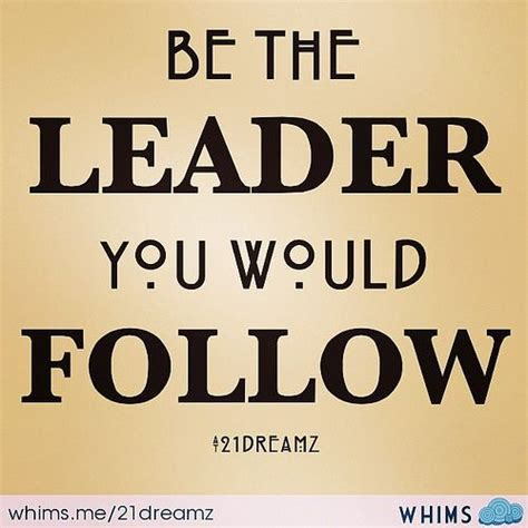 Be The Leader be the leader you would follow leadership quote