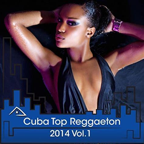 best reggaeton artist cuba top reggaeton 2014 vol 1 by various artists on