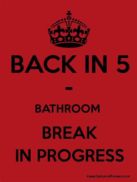 bathroom breaks at work back in 5 bathroom break in progress keep calm and