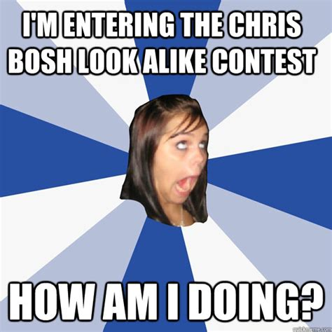 I M Entering The Chris Bosh Look Alike Contest How Am I Doing Annoying Facebook Girl Quickmeme