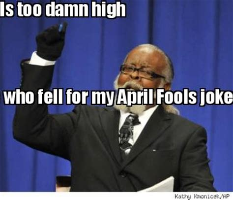 Too Damn High Meme Generator - meme creator the amount of people who fell for my april