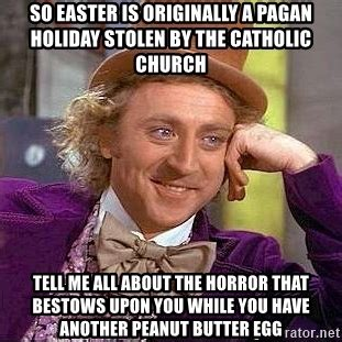 Pagan Easter Meme - so easter is originally a pagan holiday stolen by the catholic church tell me all about the