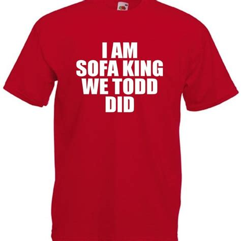 I Am Sofa King We Todd Did Funny Offensive Joke T Shirt Im Sofa King We Todd Did