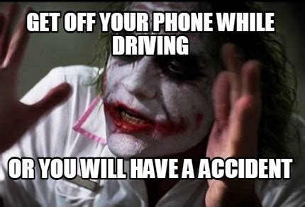 Get Off Your Phone Meme - meme creator get off your phone while driving or you