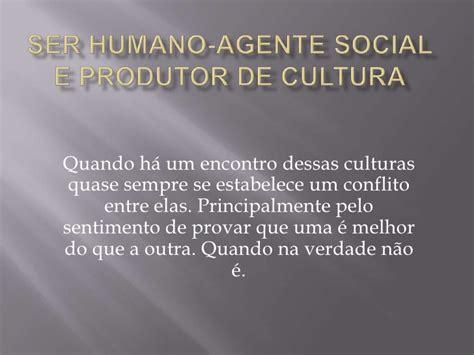 ser humano agente social e produtor de cultura