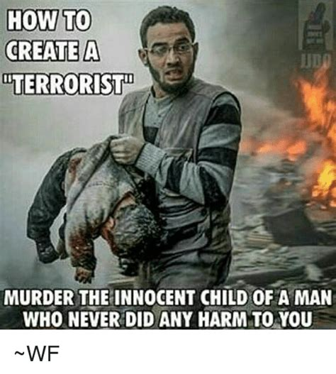 How To Create A Meme - how to create a terrorist murder the innocent child of a man who never did any harm to you wf