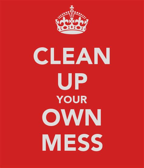 Clean Your by Clean Up Your Mess Quotes Quotesgram