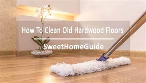 how to clean old wood how to clean old hardwood floors step to step guide