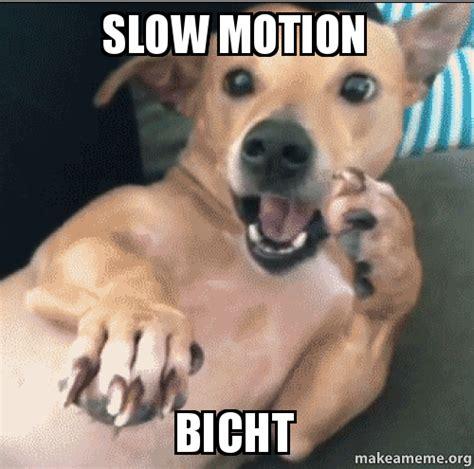 Motion Memes - slow motion bicht make a meme