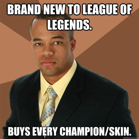Legend Meme - brand new to league of legends buys every chion skin