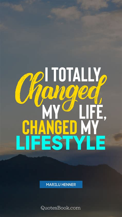 totally changed  life changed  lifestyle quote
