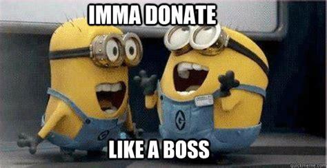 Donation Meme - imma donate like a boss college minions quickmeme