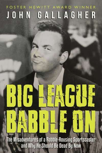 big league babble on the misadventures of a rabble rousing sportscaster and why he should be dead by now books welcome to dundurn dundurn press