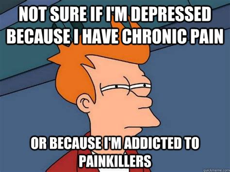 Chronic Pain Meme - not sure if i m depressed because i have chronic pain or
