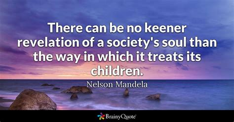 treat quotes brainyquote there can be no keener revelation of a society s soul than