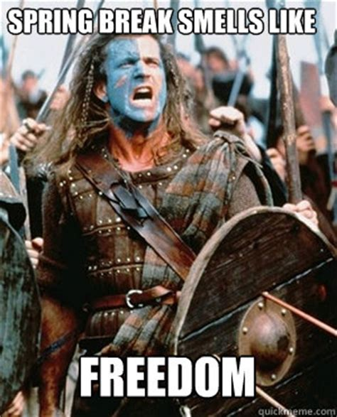 William Wallace Meme - spring break smells like freedom william wallace quickmeme