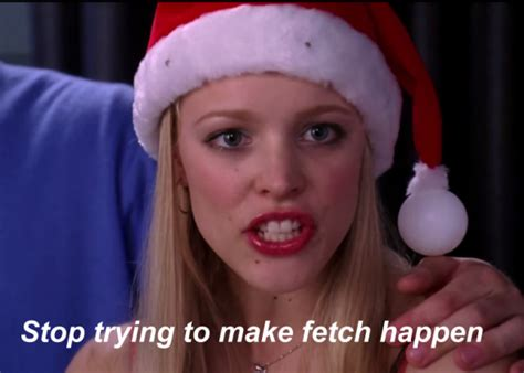 stop trying to make fetch happen meme slang quot fetch quot 10 years later why it didn t